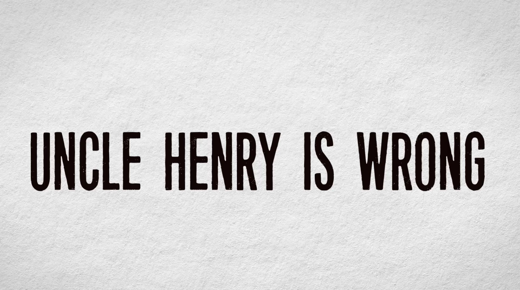 Uncle Henry is wrong.